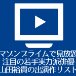 アマゾンプライムで見放題!注目の若手実力派俳優山田裕貴の出演作リスト