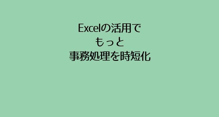 Excelの活用でもっと事務処理を時短化