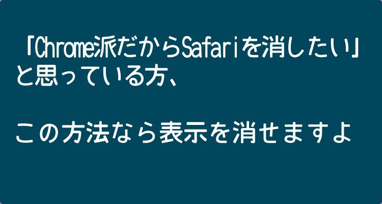 「iPhoneでChromeを使っているからSafariを消したい」と思っている方、この方法なら表示を消せますよ